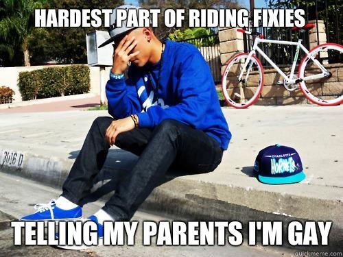 hardest part of riding fixies Telling my parents I'm gay