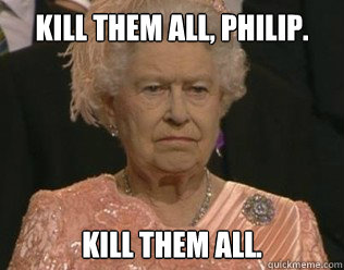 Kill Them All, Philip. Kill them All.