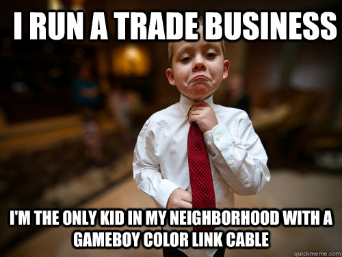 i run a trade business i'm the only kid in my neighborhood with a gameboy color link cable