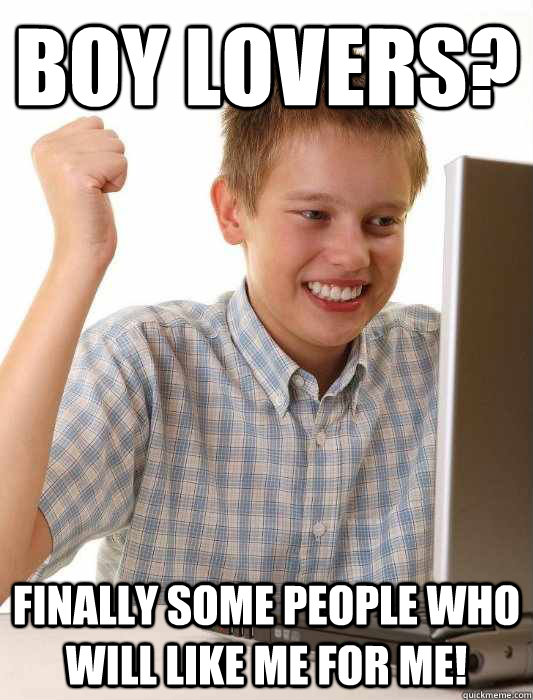 Boy lovers? Finally some people who will like me for me! - Boy lovers? Finally some people who will like me for me!  First Day on the Internet Kid