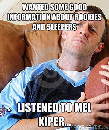 Wanted some good information about rookies and sleepers Listened to Mel Kiper...
