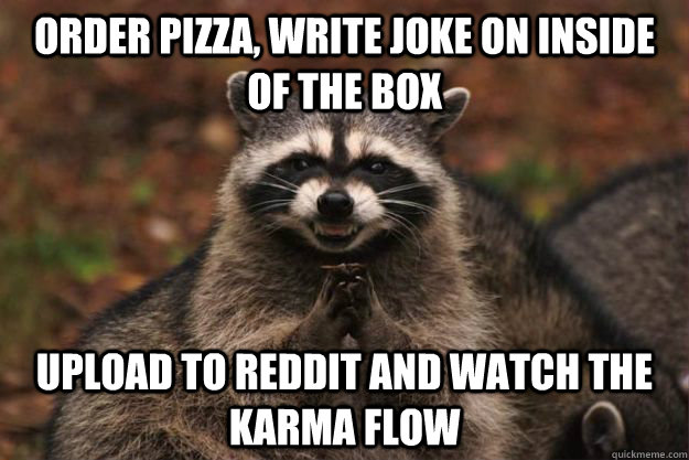 Order pizza, write joke on inside of the box Upload to reddit and watch the karma flow - Order pizza, write joke on inside of the box Upload to reddit and watch the karma flow  Evil Plotting Raccoon