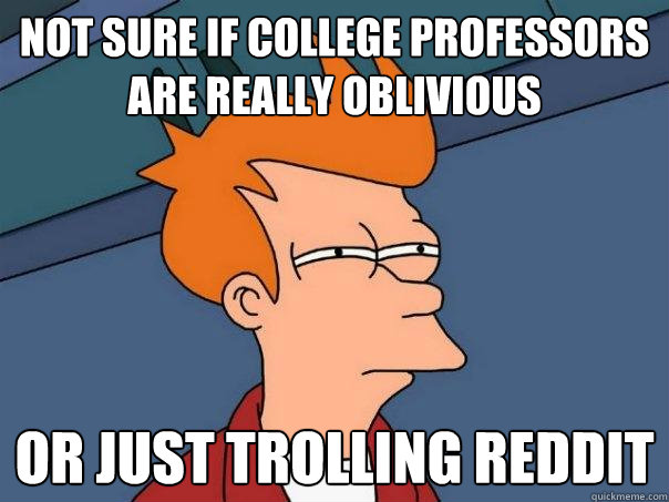 Not sure if college professors are really oblivious  or just trolling Reddit - Not sure if college professors are really oblivious  or just trolling Reddit  Futurama Fry