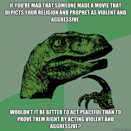 If you're mad that someone made a movie that depicts your religion and prophet as violent and aggressive. Wouldn't it be better to act peaceful than to prove them right by acting violent and aggressive?