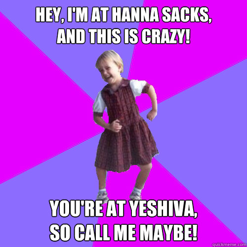 Hey, I'm at Hanna Sacks, and this is crazy! You're at Yeshiva,  So call me MAYBE! - Hey, I'm at Hanna Sacks, and this is crazy! You're at Yeshiva,  So call me MAYBE!  Socially awesome kindergartener