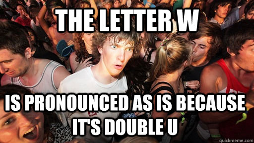 The Letter W Is pronounced as is because it's Double U - The Letter W Is pronounced as is because it's Double U  Sudden Clarity Clarence
