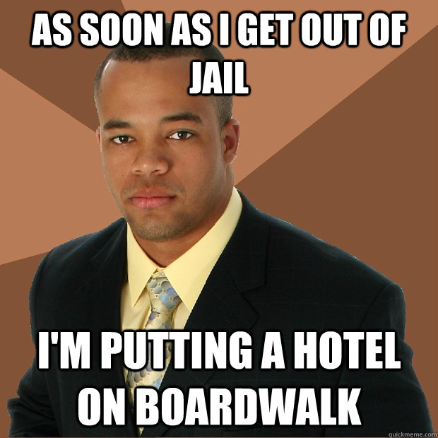 as soon as i get out of jail I'm putting a hotel on boardwalk - as soon as i get out of jail I'm putting a hotel on boardwalk  Successful Black Man