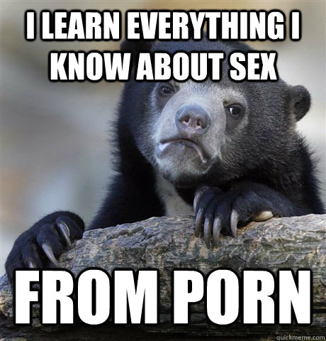 I learn everything i know about sex from porn - I learn everything i know about sex from porn  Confession Bear
