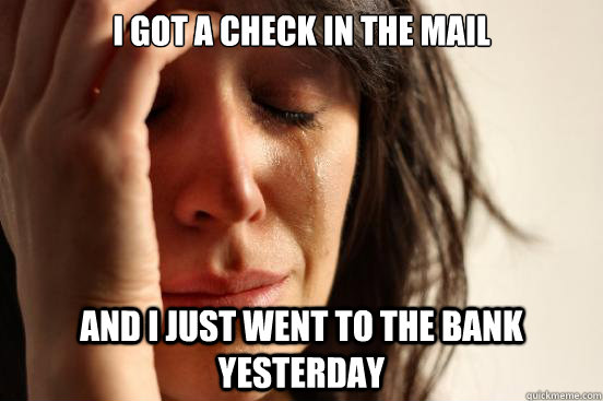 i got a check in the mail and i just went to the bank yesterday - i got a check in the mail and i just went to the bank yesterday  First World Problems