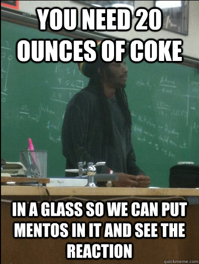 you need 20 ounces of coke in a glass so we can put mentos in it and see the reaction - you need 20 ounces of coke in a glass so we can put mentos in it and see the reaction  Rasta Science Teacher