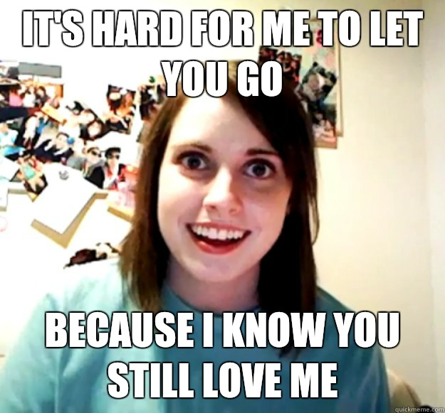 It's hard for me to let you go Because I know you still love me - It's hard for me to let you go Because I know you still love me  Overly Attached Girlfriend
