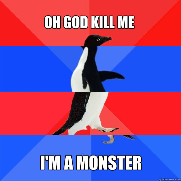 OH GOD KILL ME I'M A MONSTER - OH GOD KILL ME I'M A MONSTER  Socially Awesome Awkward Awesome Awkward Penguin