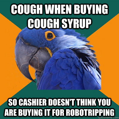 Cough when buying cough syrup so cashier doesn't think you are buying it for robotripping - Cough when buying cough syrup so cashier doesn't think you are buying it for robotripping  Paranoid Parrot