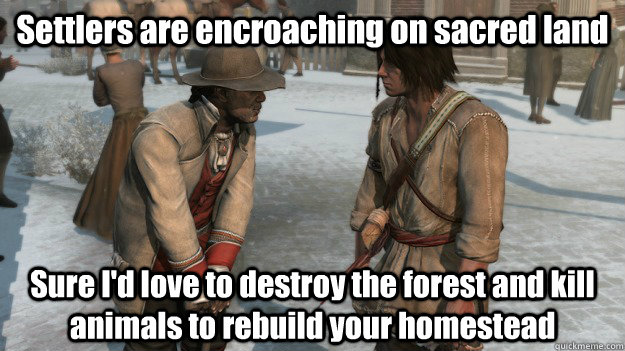 Settlers are encroaching on sacred land Sure I'd love to destroy the forest and kill animals to rebuild your homestead