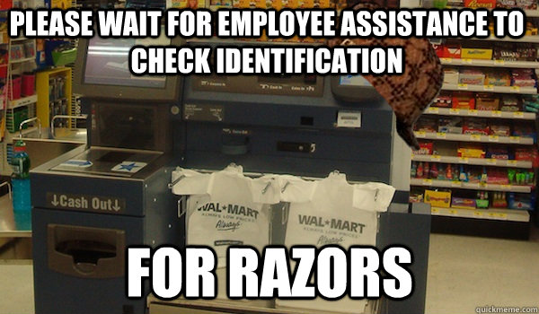 please wait for employee assistance to check identification for razors  Scumbag Self Checkout