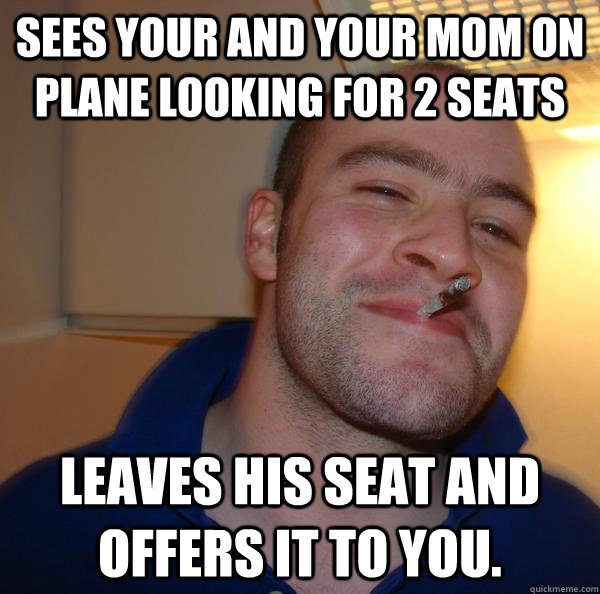 Sees your and your mom on plane looking for 2 seats Leaves his seat and offers it to you. - Sees your and your mom on plane looking for 2 seats Leaves his seat and offers it to you.  Misc