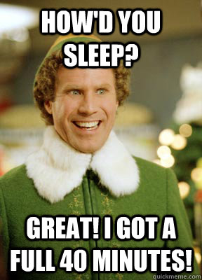 How'd You sleep? Great! I got a full 40 minutes! - How'd You sleep? Great! I got a full 40 minutes!  Buddy the Elf