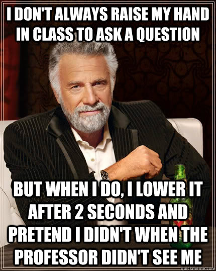 I don't always raise my hand in class to ask a question but when i do, i lower it after 2 seconds and pretend i didn't when the professor didn't see me  The Most Interesting Man In The World