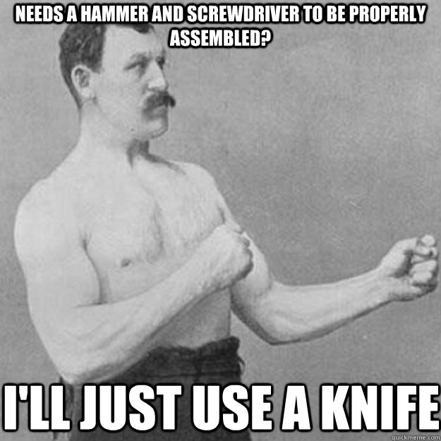 Needs a hammer and screwdriver to be properly assembled? I'll just use a knife - Needs a hammer and screwdriver to be properly assembled? I'll just use a knife  overly manly man