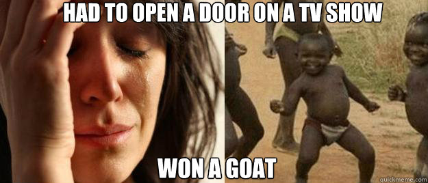 Had to open a door on a tv show won a goat - Had to open a door on a tv show won a goat  First World Problems  Third World Success