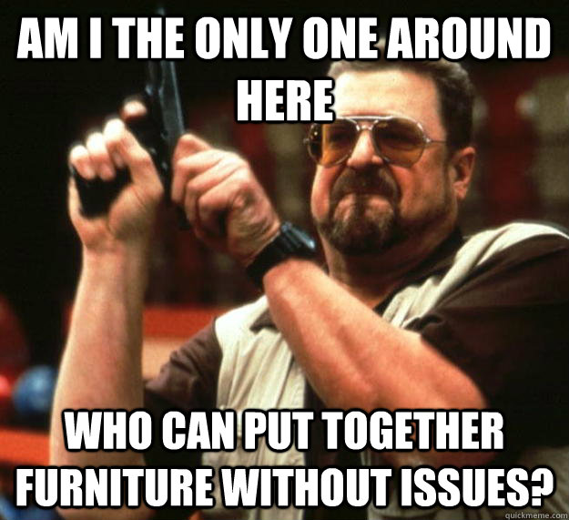 am I the only one around here who can put together furniture without issues? - am I the only one around here who can put together furniture without issues?  Angry Walter