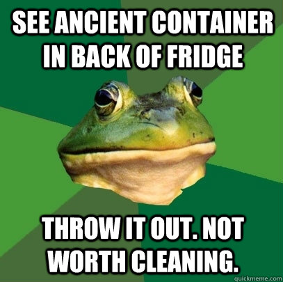 See Ancient Container In back of Fridge Throw it out. Not worth cleaning.  - See Ancient Container In back of Fridge Throw it out. Not worth cleaning.   Foul Bachelor Frog