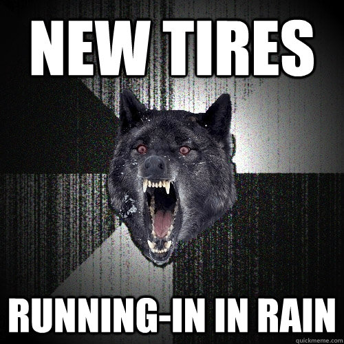 New Tires running-in in rain - New Tires running-in in rain  Insanity Wolf