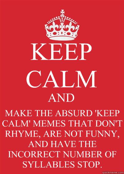 keep calm and make the absurd keep calm memes that don t rhyme