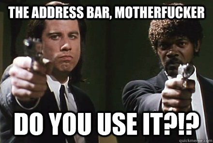 The address bar, motherfucker DO YOU USE IT?!? - The address bar, motherfucker DO YOU USE IT?!?  Pulp Fiction Pet Peeves