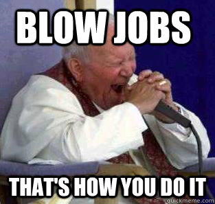 BLOW JOBS That's how you do it - BLOW JOBS That's how you do it  Metal pope