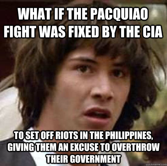 What if the pacquiao fight was fixed by the CIA to set off riots in the Philippines, giving them an excuse to overthrow their government  conspiracy keanu