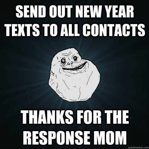 Send out New Year texts to all contacts thanks for the response mom - Send out New Year texts to all contacts thanks for the response mom  Forever Alone