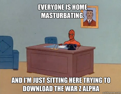 Everyone is home masturbating. And i'm just sitting here trying to download the War Z Alpha - Everyone is home masturbating. And i'm just sitting here trying to download the War Z Alpha  masturbating spiderman