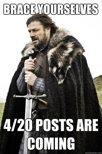Brace yourselves 4/20 posts are coming