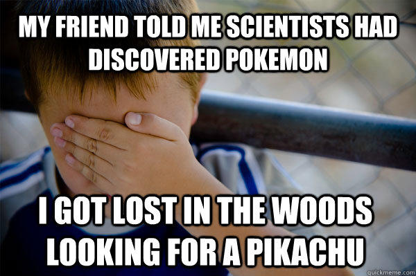 My friend told me scientists had discovered Pokemon I got lost in the woods looking for a Pikachu  - My friend told me scientists had discovered Pokemon I got lost in the woods looking for a Pikachu   Confession kid