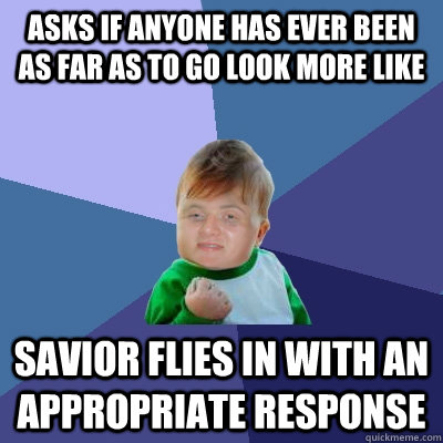 Asks If Anyone Has Ever Been As Far As To Go Look More Like Savior Flies In With An Appropriate Response