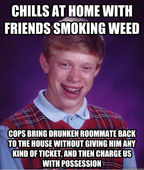 chills at home with friends smoking weed cops bring drunken roommate back to the house without giving him any kind of ticket, and then charge us with possession - chills at home with friends smoking weed cops bring drunken roommate back to the house without giving him any kind of ticket, and then charge us with possession  Badluckbrian