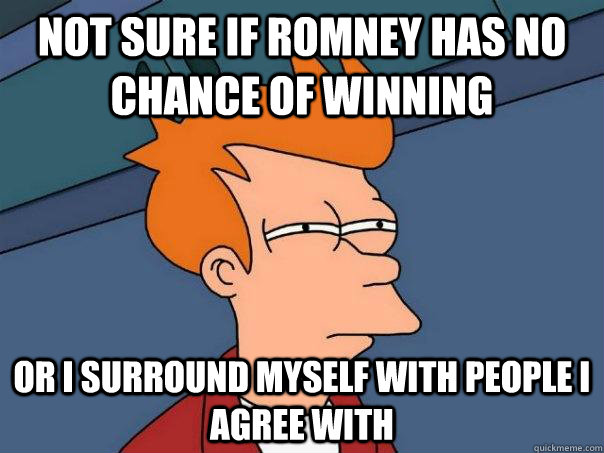 Not sure if Romney has no chance of winning Or I surround myself with people I agree with  - Not sure if Romney has no chance of winning Or I surround myself with people I agree with   Futurama Fry