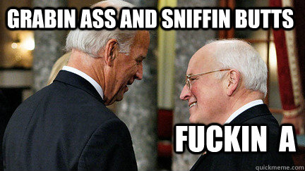 Grabin ass and sniffin butts Fuckin  A  vice presidents