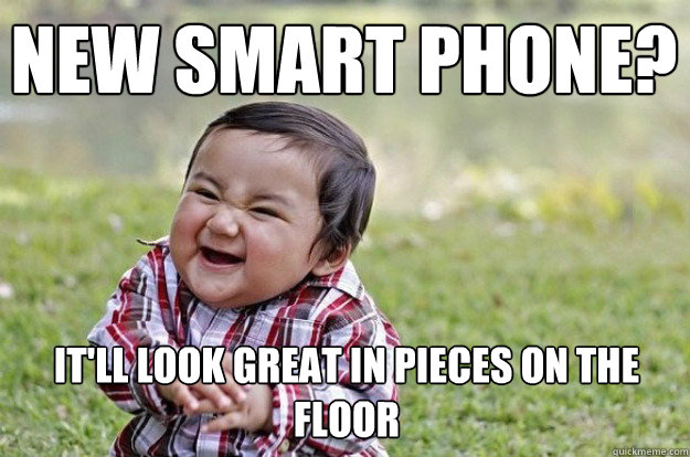 New Smart phone? It'll look great in pieces on the floor
