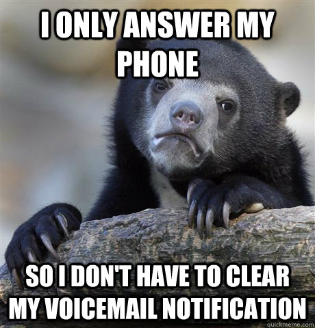 I only answer my phone  so I don't have to clear my voicemail notification - I only answer my phone  so I don't have to clear my voicemail notification  Confession Bear