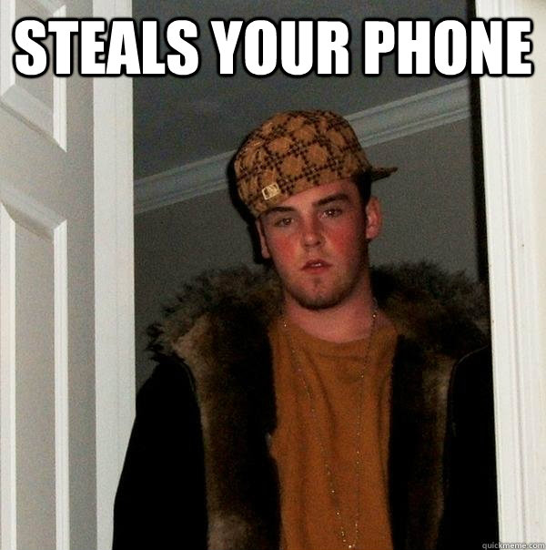Steals your phone  - Steals your phone   Scumbag Steve