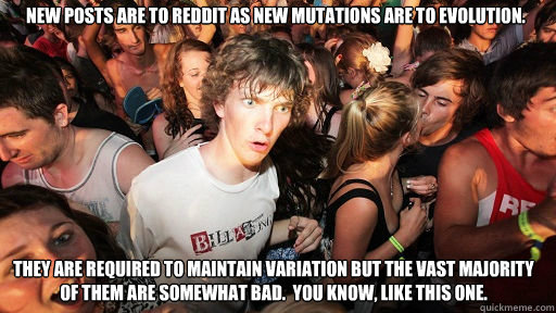 New posts are to reddit as new mutations are to evolution. They are required to maintain variation but the vast majority of them are somewhat bad.  You know, like this one. - New posts are to reddit as new mutations are to evolution. They are required to maintain variation but the vast majority of them are somewhat bad.  You know, like this one.  Sudden Clarity Clarence
