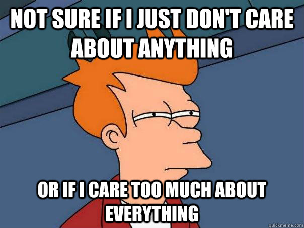 not sure if I just don't care about anything or if I care too much about everything - not sure if I just don't care about anything or if I care too much about everything  Futurama Fry