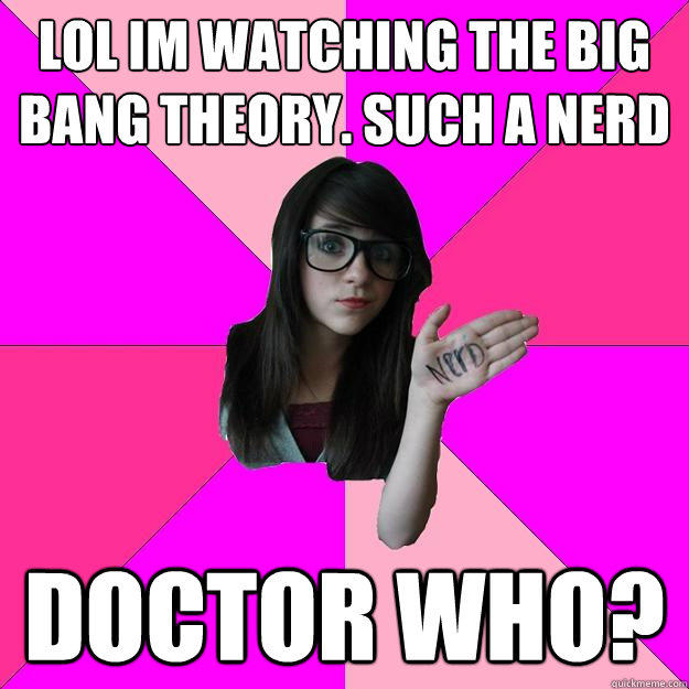 LOL im watching the big bang theory. such a nerd Doctor who? - LOL im watching the big bang theory. such a nerd Doctor who?  Idiot Nerd Girl