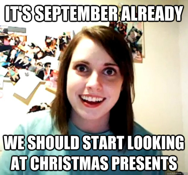 5bf8806233bda475ed315cb01d9f5508e8b91fc1af9b4d86afd3716bf02babae it's september already we should start looking at christmas