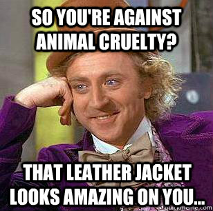 So you're against animal cruelty? That leather jacket looks amazing on you...