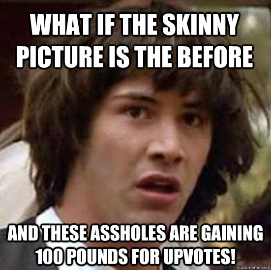 what if the skinny picture is the before and these assholes are gaining 100 pounds for upvotes! - what if the skinny picture is the before and these assholes are gaining 100 pounds for upvotes!  conspiracy keanu