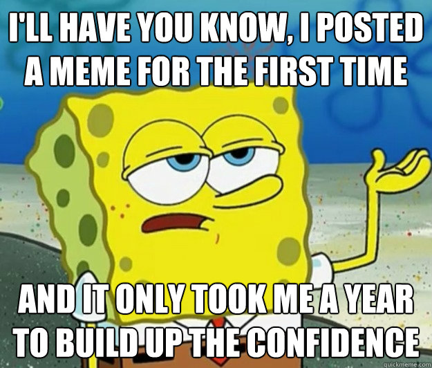 I'll have you know, I posted a meme for the first time And it only took me a year to build up the confidence  - I'll have you know, I posted a meme for the first time And it only took me a year to build up the confidence   Tough Spongebob