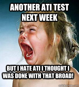 ANOTHER ATI TEST NEXT WEEK BUT I HATE ATI I THOUGHT I WAS DONE WITH THAT BROAD!